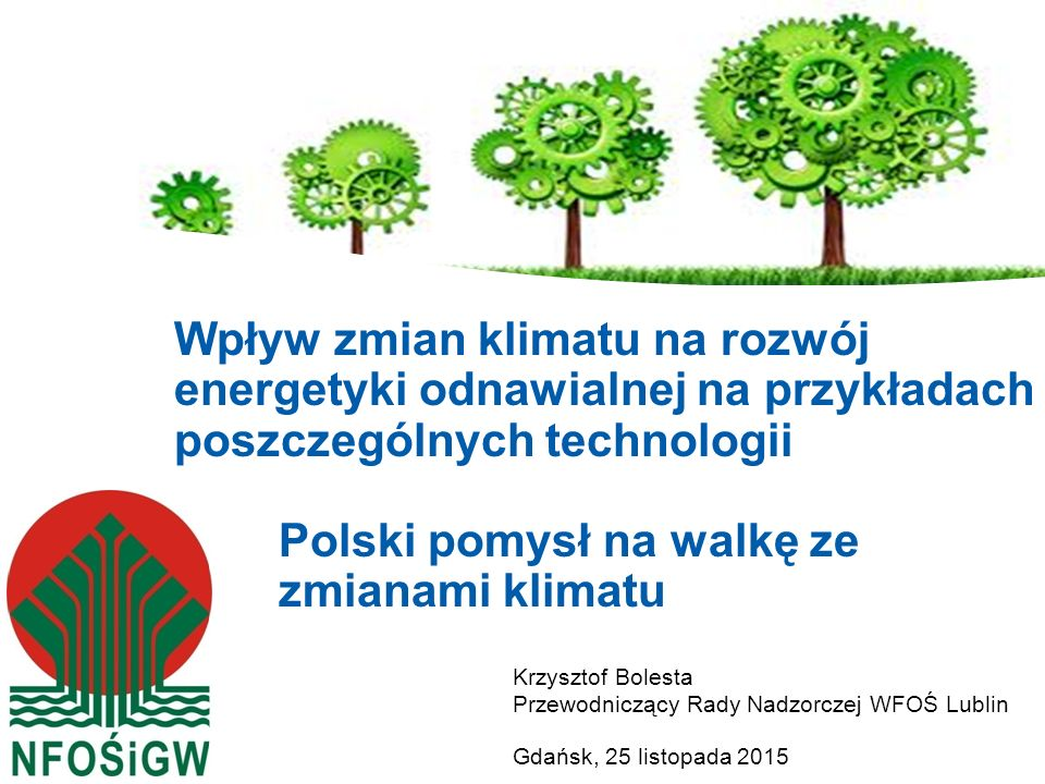 Krzysztof Bolesta Przewodniczący Rady Nadzorczej WFOŚ Lublin Gdańsk, 25 listopada 2015 Wpływ zmian klimatu na rozwój energetyki odnawialnej na przykła
