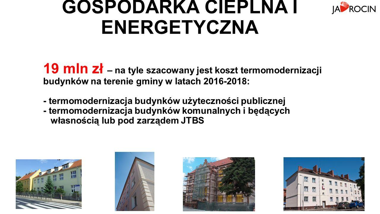 GOSPODARKA CIEPLNA I ENERGETYCZNA 19 mln zł – na tyle szacowany jest koszt termomodernizacji budynków na terenie gminy w latach 2016-2018: - termomodernizacja budynków użyteczności publicznej - termomodernizacja budynków komunalnych i będących własnością lub pod zarządem JTBS