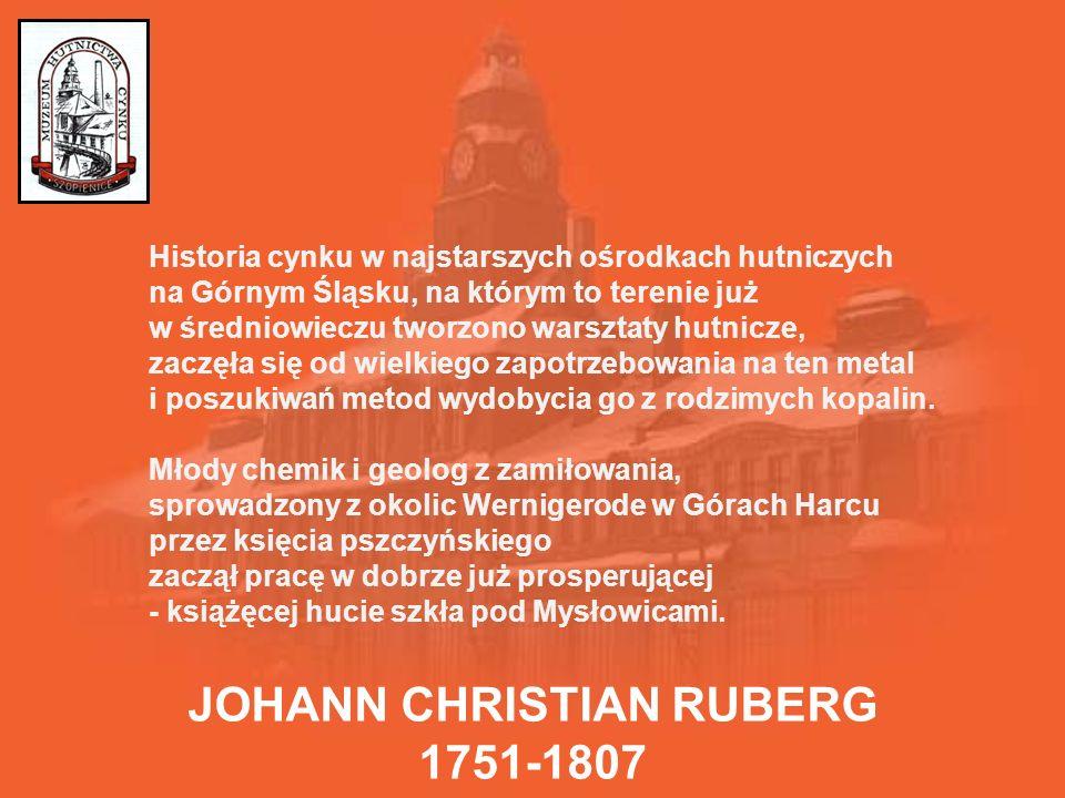 JOHANN CHRISTIAN RUBERG 1751-1807 Historia cynku w najstarszych ośrodkach hutniczych na Górnym Śląsku, na którym to terenie już w średniowieczu tworzono warsztaty hutnicze, zaczęła się od wielkiego zapotrzebowania na ten metal i poszukiwań metod wydobycia go z rodzimych kopalin.