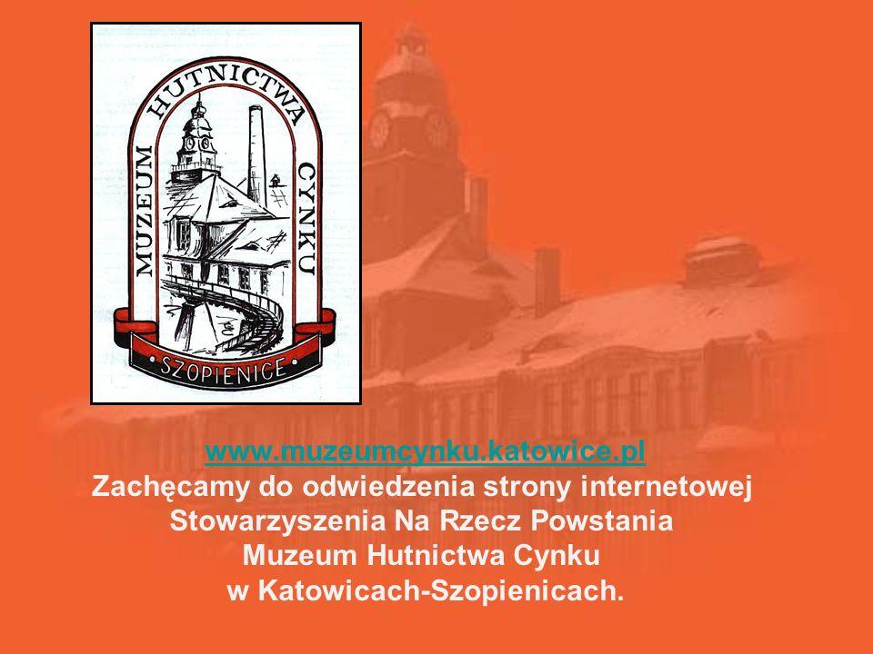 www.muzeumcynku.katowice.pl Zachęcamy do odwiedzenia strony internetowej Stowarzyszenia Na Rzecz Powstania Muzeum Hutnictwa Cynku w Katowicach-Szopienicach.