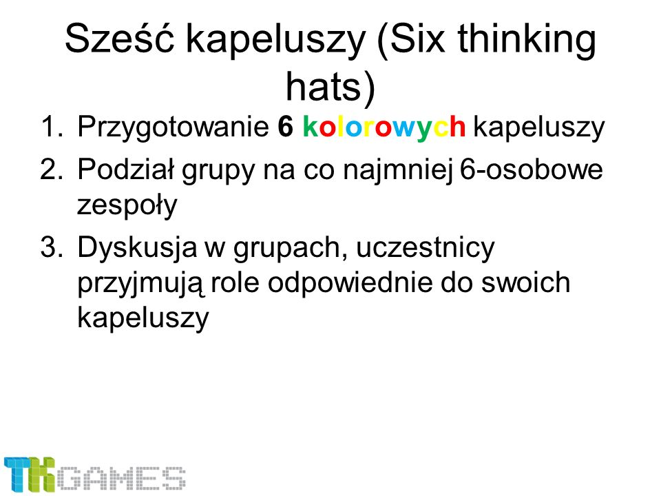1.Przygotowanie 6 kolorowych kapeluszy 2.Podział grupy na co najmniej 6-osobowe zespoły 3.Dyskusja w grupach, uczestnicy przyjmują role odpowiednie do
