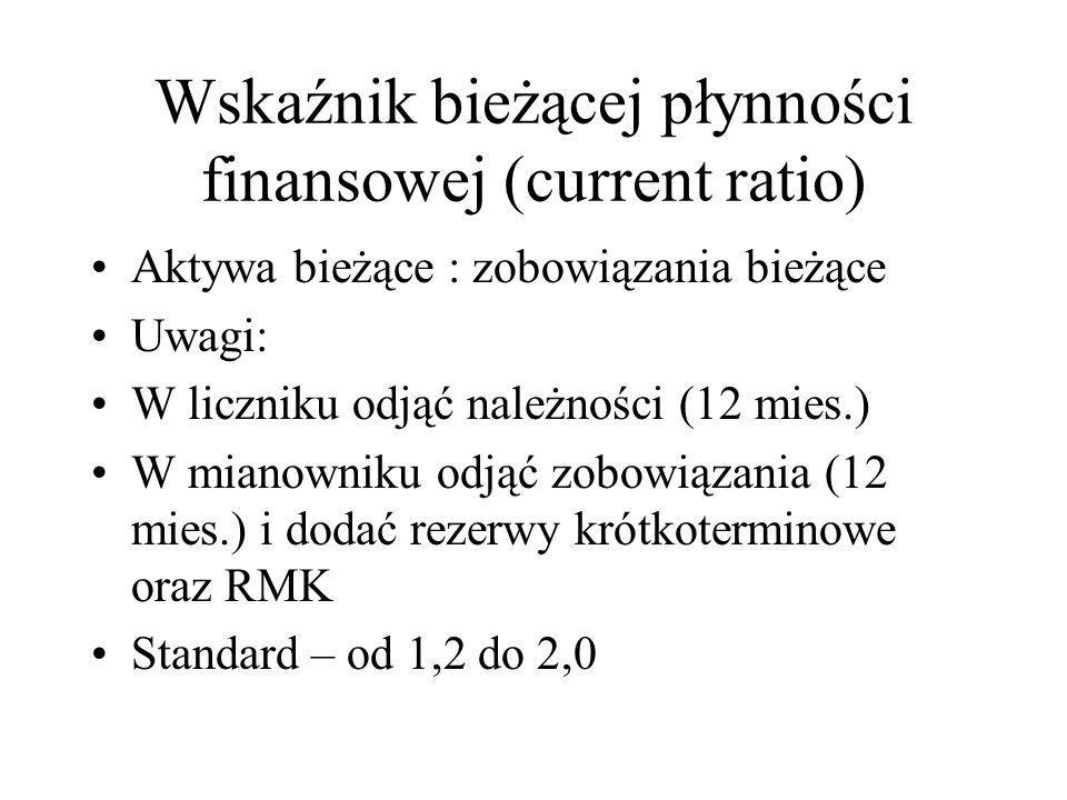 Wskaźnik bieżącej płynności finansowej (current ratio) Aktywa bieżące : zobowiązania bieżące Uwagi: W liczniku odjąć należności (12 mies.) W mianowniku odjąć zobowiązania (12 mies.) i dodać rezerwy krótkoterminowe oraz RMK Standard – od 1,2 do 2,0