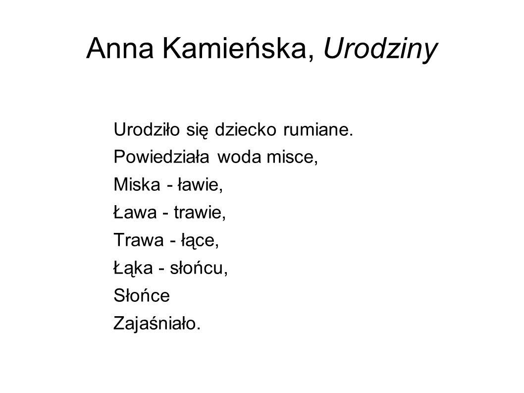 Anna Kamieńska, Urodziny Urodziło się dziecko rumiane. Powiedziała woda misce, Miska - ławie, Ława - trawie, Trawa - łące, Łąka - słońcu, Słońce Zajaś