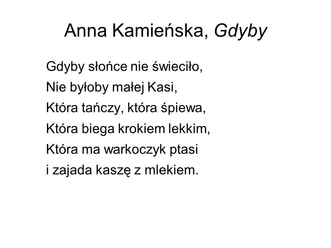 Anna Kamieńska, Gdyby Gdyby słońce nie świeciło, Nie byłoby małej Kasi, Która tańczy, która śpiewa, Która biega krokiem lekkim, Która ma warkoczyk pta