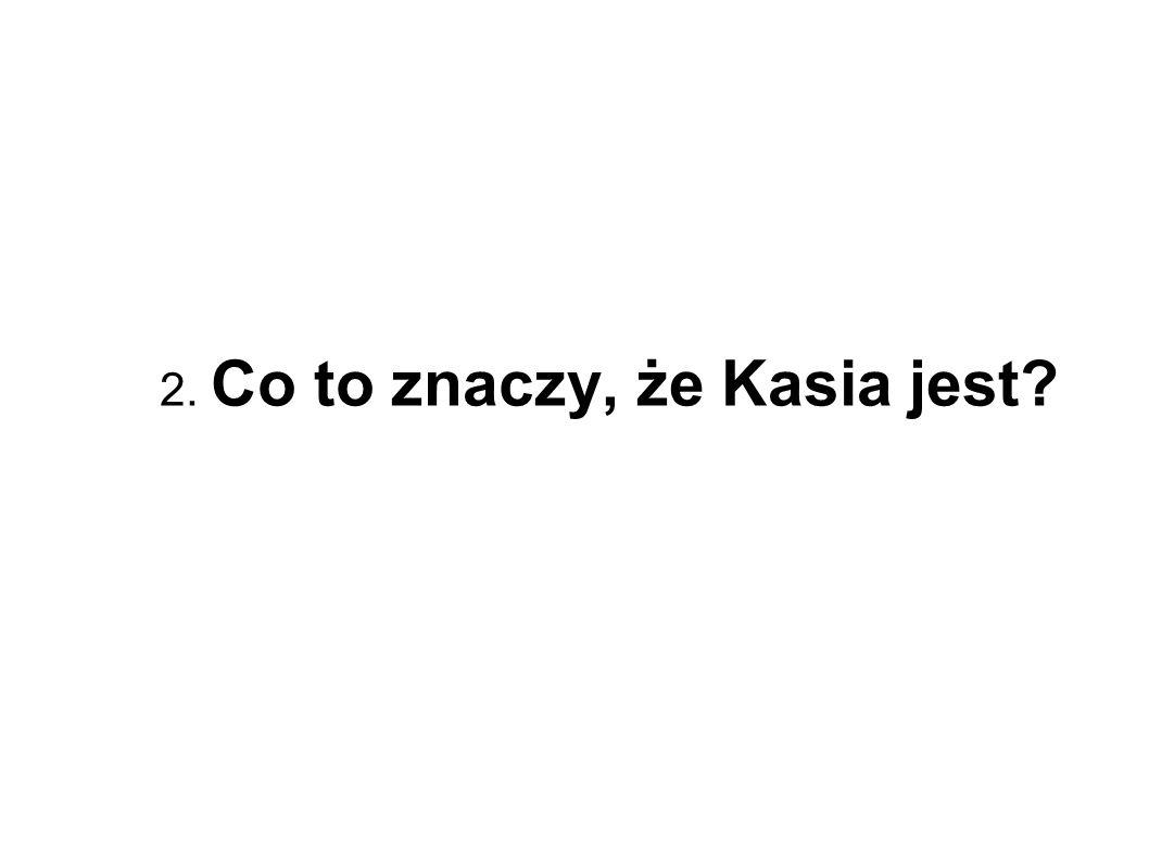 2. Co to znaczy, że Kasia jest?