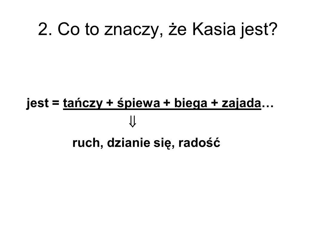 2. Co to znaczy, że Kasia jest? jest = tańczy + śpiewa + biega + zajada…  ruch, dzianie się, radość
