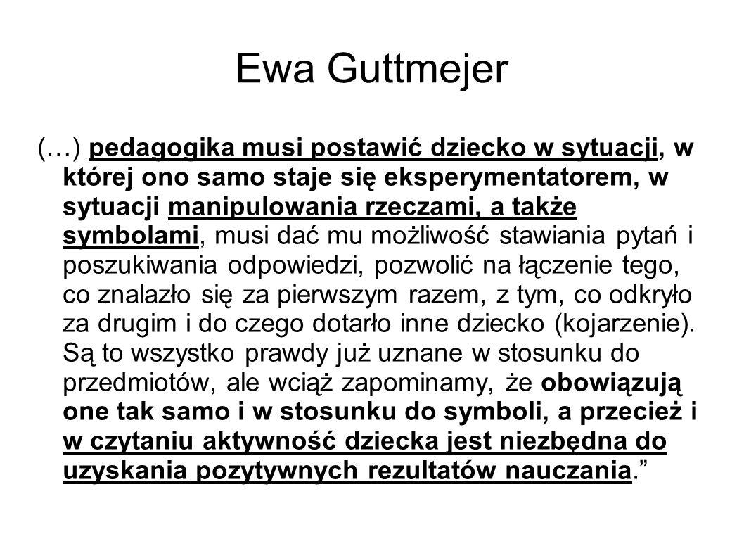 Ewa Guttmejer (…) pedagogika musi postawić dziecko w sytuacji, w której ono samo staje się eksperymentatorem, w sytuacji manipulowania rzeczami, a tak