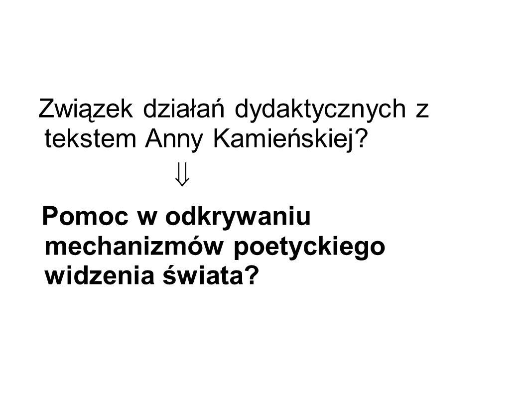 Związek działań dydaktycznych z tekstem Anny Kamieńskiej?  Pomoc w odkrywaniu mechanizmów poetyckiego widzenia świata?