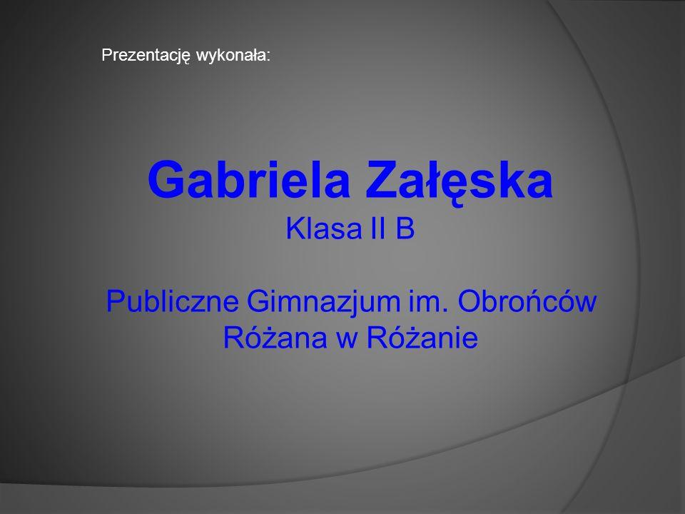 Prezentację wykonała: Gabriela Załęska Klasa II B Publiczne Gimnazjum im. Obrońców Różana w Różanie