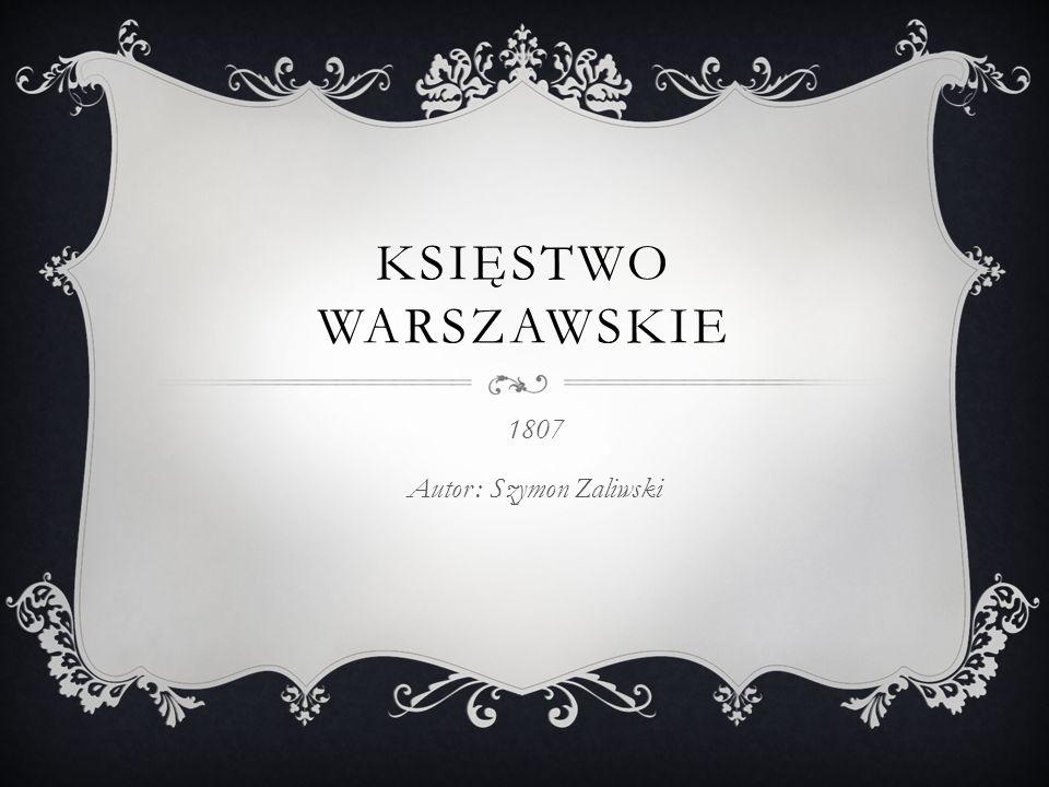 KSIĘSTWO WARSZAWSKIE 1807 Autor : Szymon Zaliwski