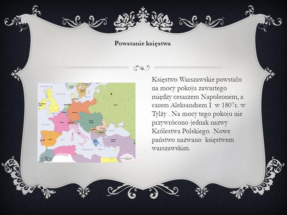 Księstwo Warszawskie powstało na mocy pokoju zawartego między cesarzem Napoleonem, a carem Aleksandrem I w 1807r. w Tylży. Na mocy tego pokoju nie prz