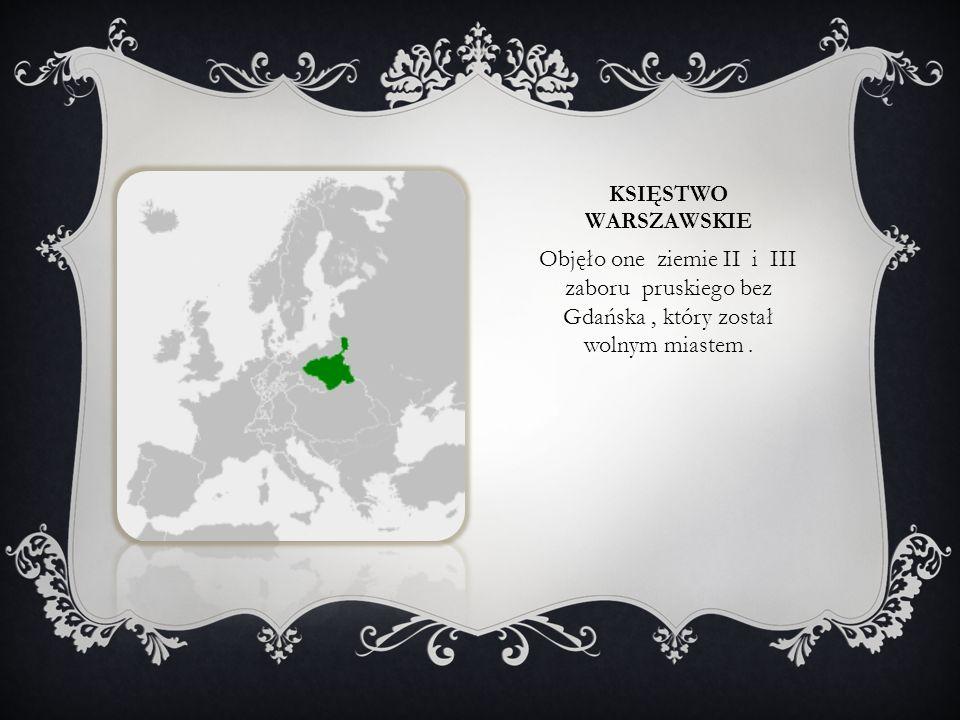 KSIĘSTWO WARSZAWSKIE Objęło one ziemie II i III zaboru pruskiego bez Gdańska, który został wolnym miastem.