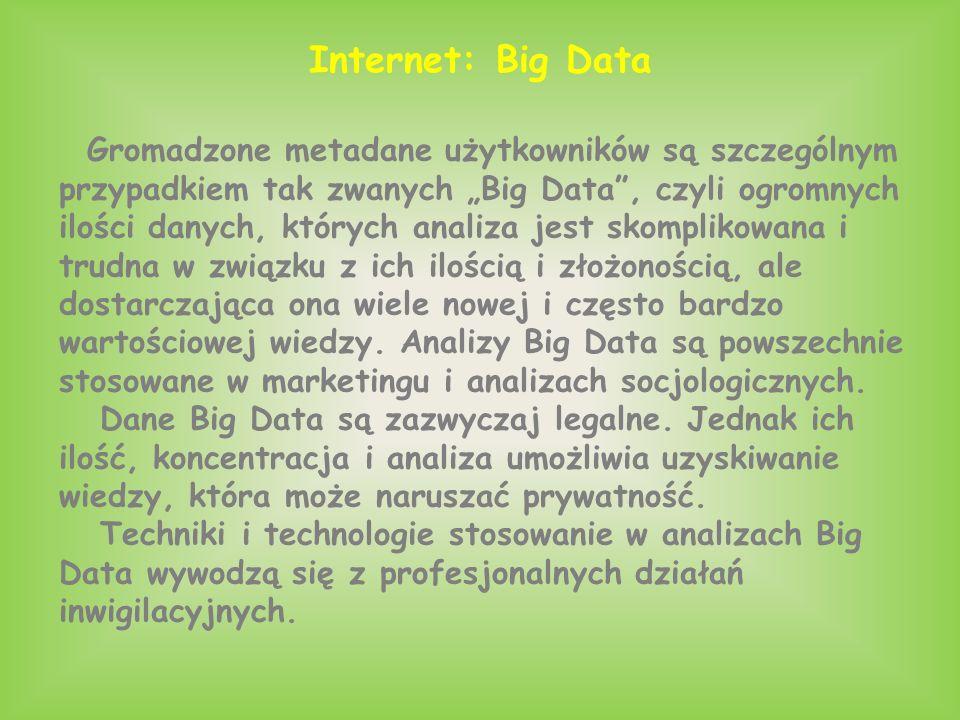 """Internet: Big Data Gromadzone metadane użytkowników są szczególnym przypadkiem tak zwanych """"Big Data , czyli ogromnych ilości danych, których analiza jest skomplikowana i trudna w związku z ich ilością i złożonością, ale dostarczająca ona wiele nowej i często bardzo wartościowej wiedzy."""