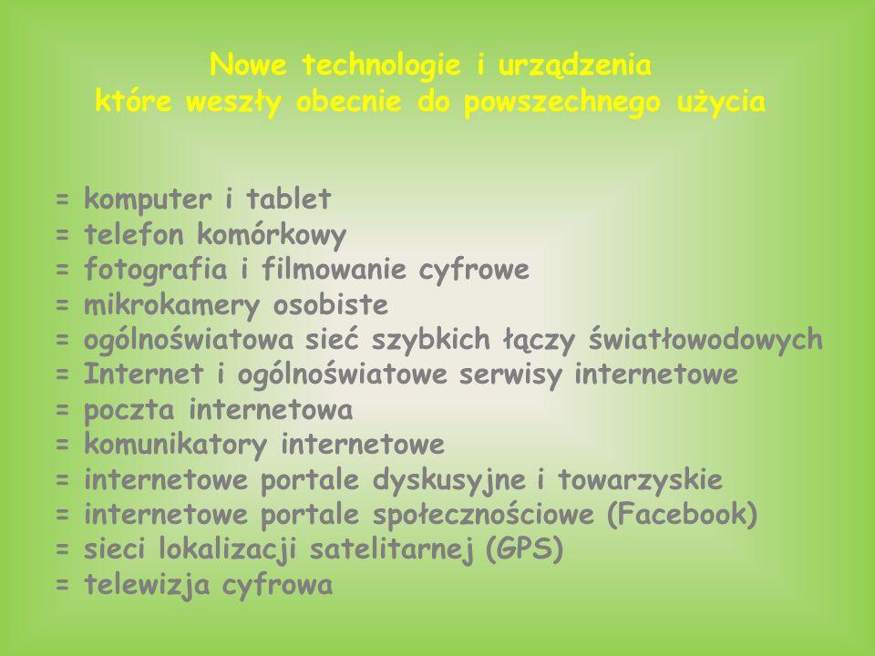 Nowe technologie i urządzenia które weszły obecnie do powszechnego użycia = komputer i tablet = telefon komórkowy = fotografia i filmowanie cyfrowe = mikrokamery osobiste = ogólnoświatowa sieć szybkich łączy światłowodowych = Internet i ogólnoświatowe serwisy internetowe = poczta internetowa = komunikatory internetowe = internetowe portale dyskusyjne i towarzyskie = internetowe portale społecznościowe (Facebook) = sieci lokalizacji satelitarnej (GPS) = telewizja cyfrowa