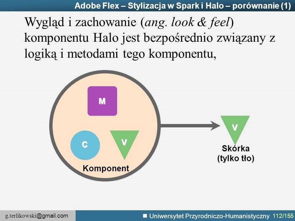g.terlikowski @gmail.com Uniwersytet Przyrodniczo-Humanistyczny 112/155 Adobe Flex – Stylizacja w Spark i Halo – porównanie (1) M V C Komponent V Wygląd i zachowanie (ang.