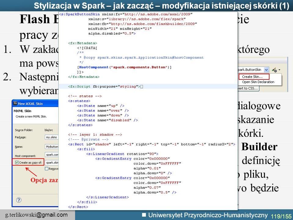 g.terlikowski @gmail.com Uniwersytet Przyrodniczo-Humanistyczny 119/155 Stylizacja w Spark – jak zacząć – modyfikacja istniejącej skórki (1) Flash Builder umożliwia łatwe rozpoczęcie pracy ze skórkami.