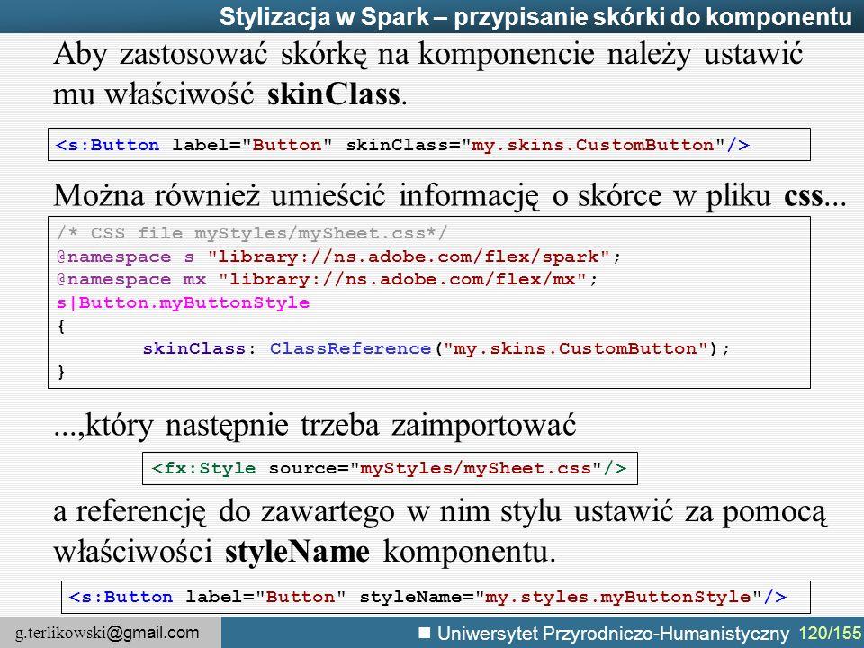 g.terlikowski @gmail.com Uniwersytet Przyrodniczo-Humanistyczny 120/155 Stylizacja w Spark – przypisanie skórki do komponentu Aby zastosować skórkę na komponencie należy ustawić mu właściwość skinClass.