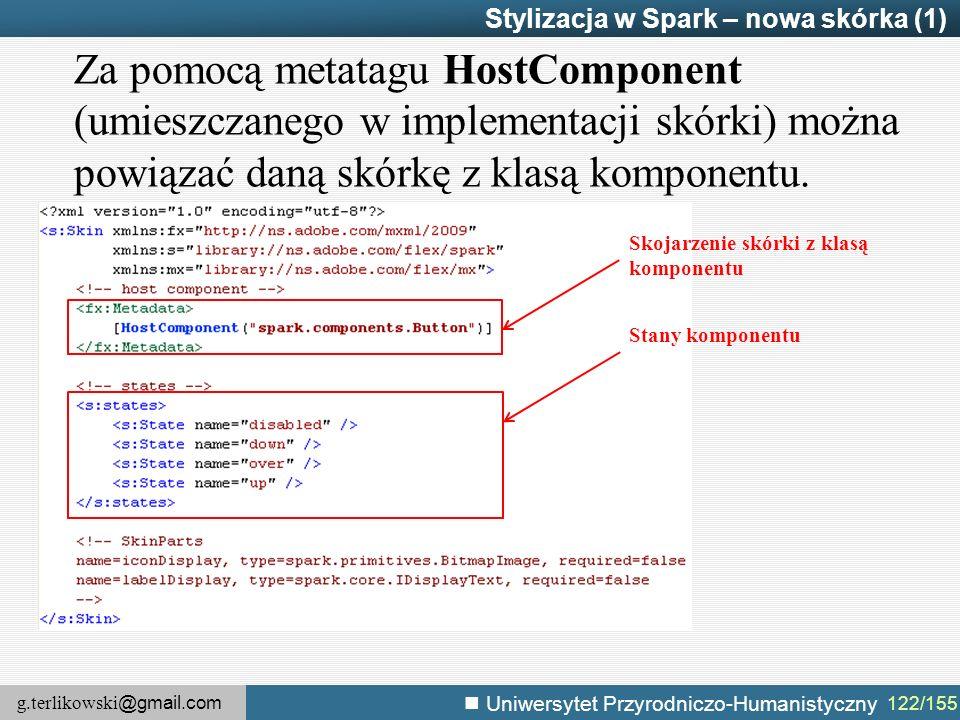 g.terlikowski @gmail.com Uniwersytet Przyrodniczo-Humanistyczny 122/155 Stylizacja w Spark – nowa skórka (1) Za pomocą metatagu HostComponent (umieszczanego w implementacji skórki) można powiązać daną skórkę z klasą komponentu.