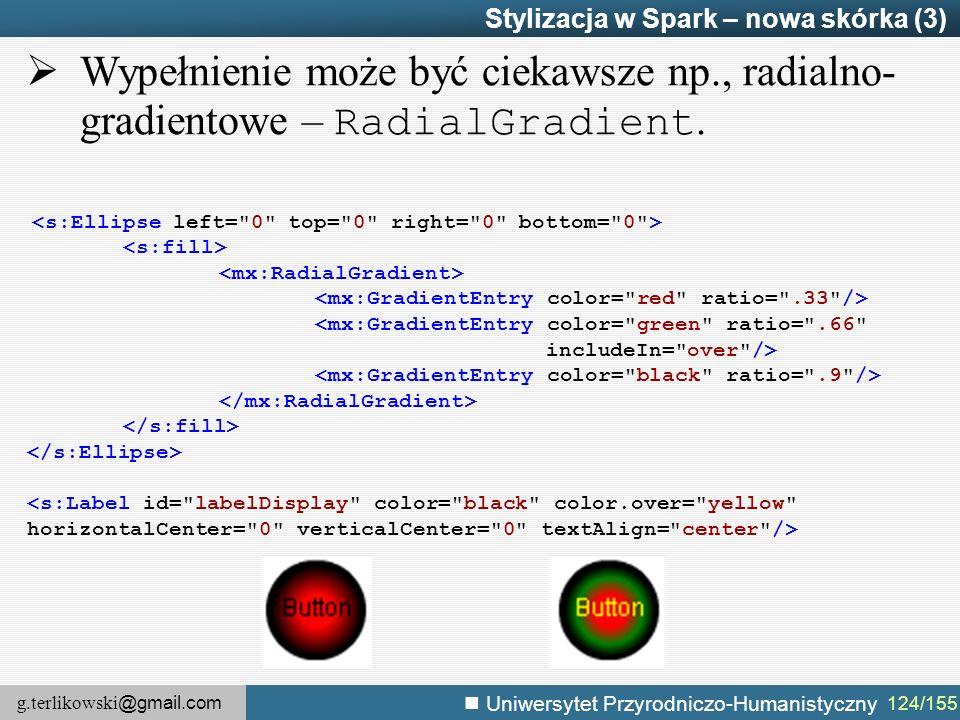 g.terlikowski @gmail.com Uniwersytet Przyrodniczo-Humanistyczny 124/155 Stylizacja w Spark – nowa skórka (3) <mx:GradientEntry color= green ratio= .66 includeIn= over />  Wypełnienie może być ciekawsze np., radialno- gradientowe – RadialGradient.