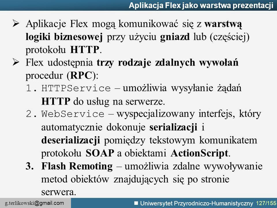 g.terlikowski @gmail.com Uniwersytet Przyrodniczo-Humanistyczny 127/155 Aplikacja Flex jako warstwa prezentacji  Aplikacje Flex mogą komunikować się z warstwą logiki biznesowej przy użyciu gniazd lub (częściej) protokołu HTTP.