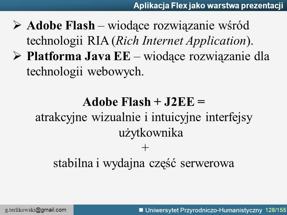 g.terlikowski @gmail.com Uniwersytet Przyrodniczo-Humanistyczny 128/155 Aplikacja Flex jako warstwa prezentacji  Adobe Flash – wiodące rozwiązanie wśród technologii RIA (Rich Internet Application).