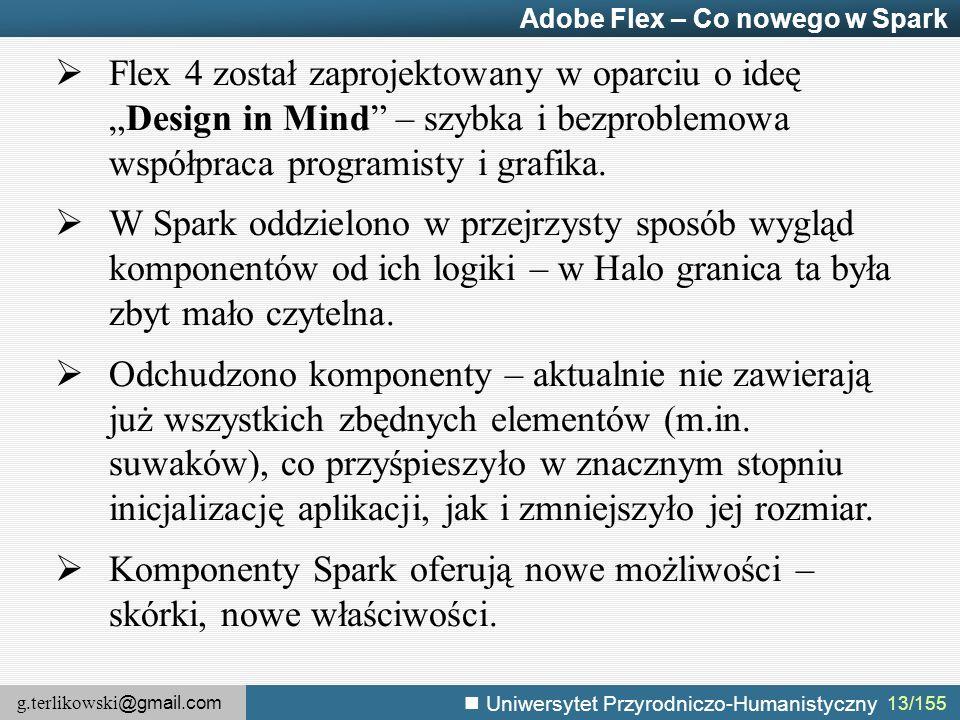 """g.terlikowski @gmail.com Uniwersytet Przyrodniczo-Humanistyczny 13/155 Adobe Flex – Co nowego w Spark  Flex 4 został zaprojektowany w oparciu o ideę """"Design in Mind – szybka i bezproblemowa współpraca programisty i grafika."""