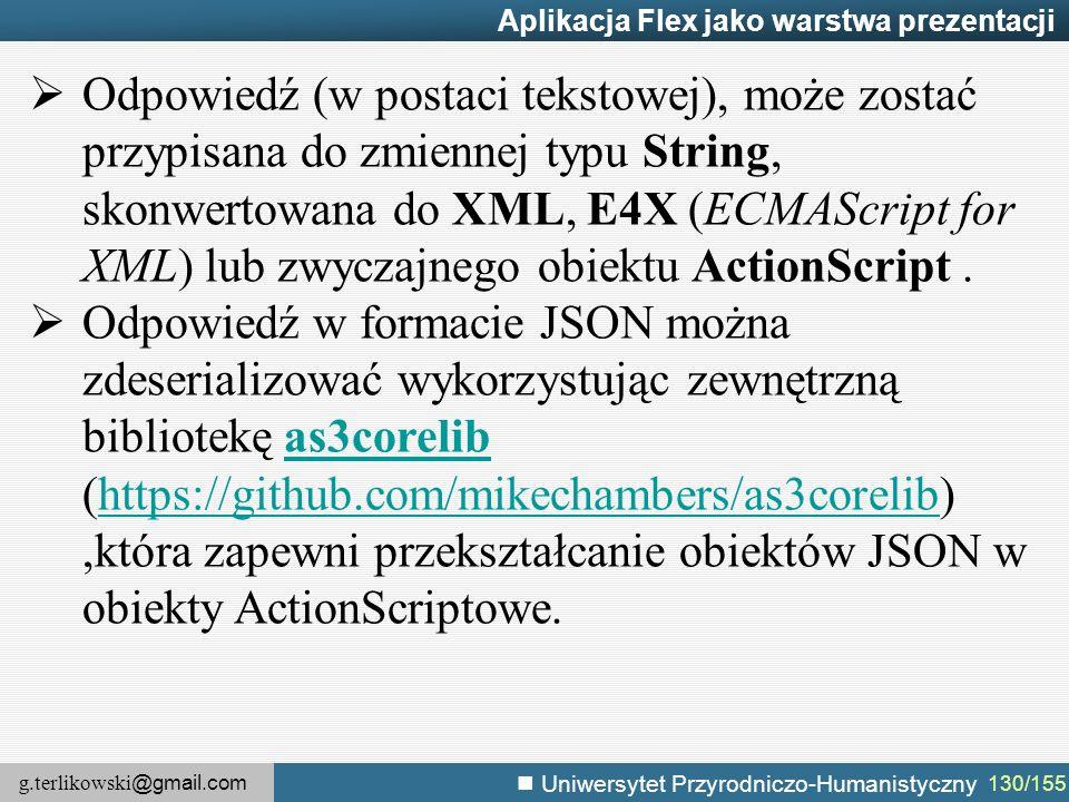 g.terlikowski @gmail.com Uniwersytet Przyrodniczo-Humanistyczny 130/155 Aplikacja Flex jako warstwa prezentacji  Odpowiedź (w postaci tekstowej), może zostać przypisana do zmiennej typu String, skonwertowana do XML, E4X (ECMAScript for XML) lub zwyczajnego obiektu ActionScript.
