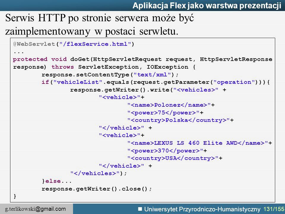 g.terlikowski @gmail.com Uniwersytet Przyrodniczo-Humanistyczny 131/155 Aplikacja Flex jako warstwa prezentacji @WebServlet( /flexService.html )...