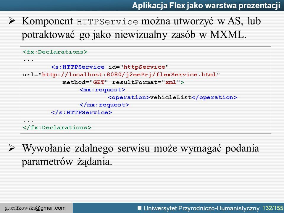 g.terlikowski @gmail.com Uniwersytet Przyrodniczo-Humanistyczny 132/155 Aplikacja Flex jako warstwa prezentacji  Komponent HTTPService można utworzyć w AS, lub potraktować go jako niewizualny zasób w MXML....