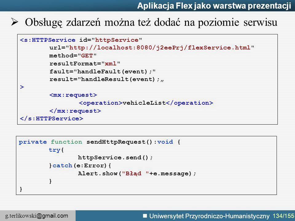 "g.terlikowski @gmail.com Uniwersytet Przyrodniczo-Humanistyczny 134/155 Aplikacja Flex jako warstwa prezentacji <s:HTTPService id= httpService url= http://localhost:8080/j2eePrj/flexService.html method= GET resultFormat= xml fault= handleFault(event); result= handleResult(event);"" > vehicleList private function sendHttpRequest():void { try{ httpService.send(); }catch(e:Error){ Alert.show( Błąd +e.message); }  Obsługę zdarzeń można też dodać na poziomie serwisu"