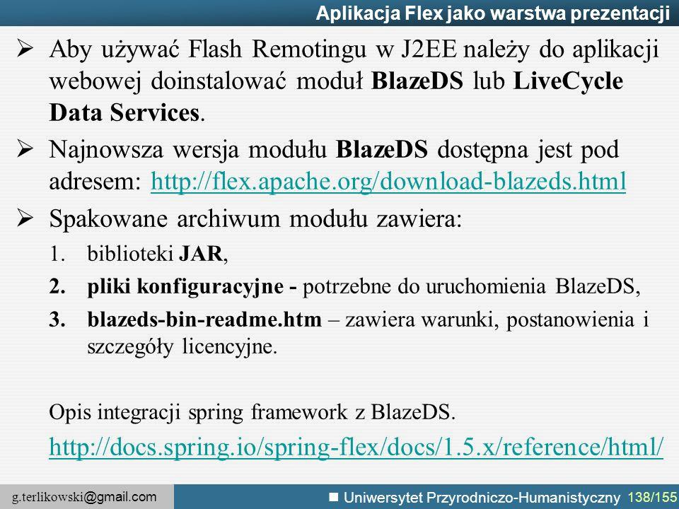 g.terlikowski @gmail.com Uniwersytet Przyrodniczo-Humanistyczny 138/155 Aplikacja Flex jako warstwa prezentacji  Aby używać Flash Remotingu w J2EE należy do aplikacji webowej doinstalować moduł BlazeDS lub LiveCycle Data Services.