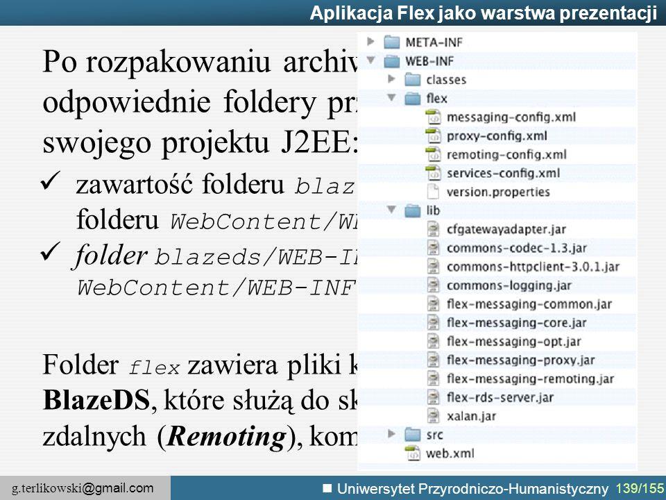 g.terlikowski @gmail.com Uniwersytet Przyrodniczo-Humanistyczny 139/155 Aplikacja Flex jako warstwa prezentacji Po rozpakowaniu archiwum modułu, należy odpowiednie foldery przekopiować do swojego projektu J2EE: zawartość folderu blazeds/WEB-INF/lib do folderu WebContent/WEB-INF/lib.
