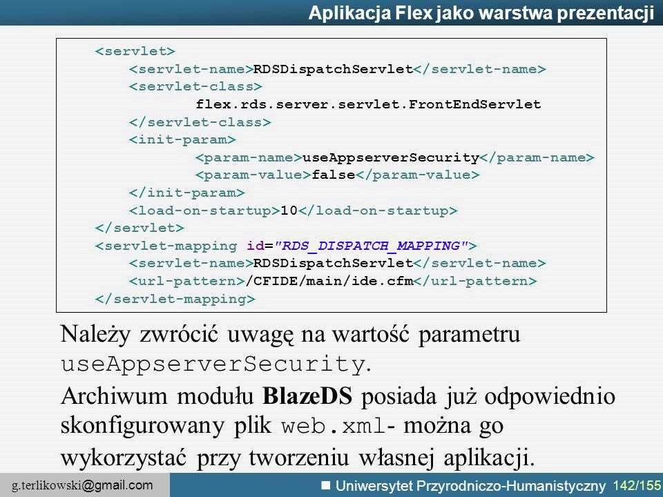 g.terlikowski @gmail.com Uniwersytet Przyrodniczo-Humanistyczny 142/155 Aplikacja Flex jako warstwa prezentacji RDSDispatchServlet flex.rds.server.ser