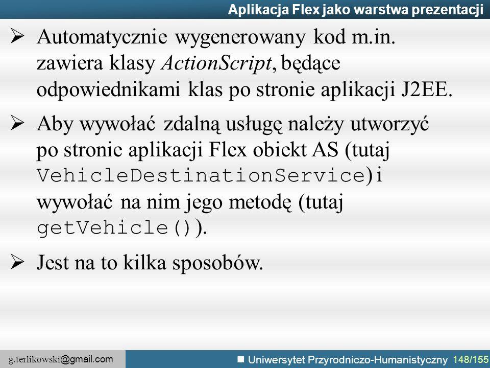 g.terlikowski @gmail.com Uniwersytet Przyrodniczo-Humanistyczny 148/155 Aplikacja Flex jako warstwa prezentacji  Automatycznie wygenerowany kod m.in.