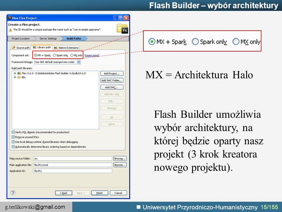 g.terlikowski @gmail.com Uniwersytet Przyrodniczo-Humanistyczny 15/155 Flash Builder – wybór architektury MX = Architektura Halo Flash Builder umożliwia wybór architektury, na której będzie oparty nasz projekt (3 krok kreatora nowego projektu).