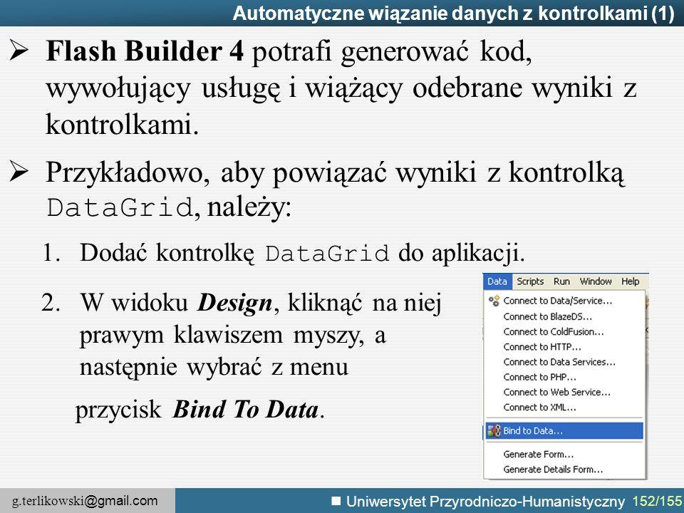 g.terlikowski @gmail.com Uniwersytet Przyrodniczo-Humanistyczny 152/155 Automatyczne wiązanie danych z kontrolkami (1)  Flash Builder 4 potrafi generować kod, wywołujący usługę i wiążący odebrane wyniki z kontrolkami.