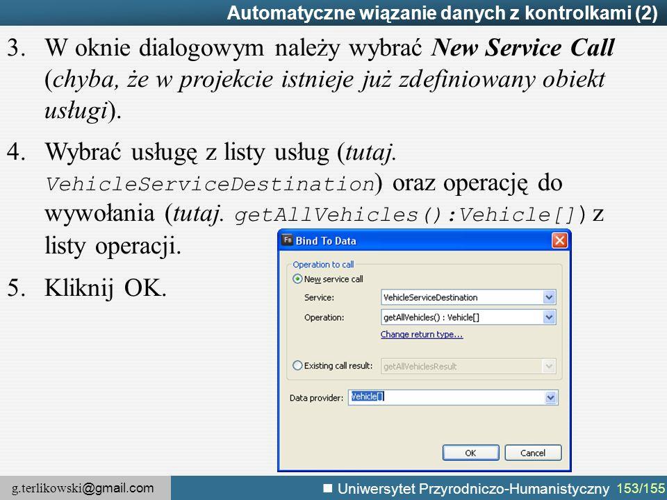 g.terlikowski @gmail.com Uniwersytet Przyrodniczo-Humanistyczny 153/155 Automatyczne wiązanie danych z kontrolkami (2) 3.W oknie dialogowym należy wybrać New Service Call (chyba, że w projekcie istnieje już zdefiniowany obiekt usługi).