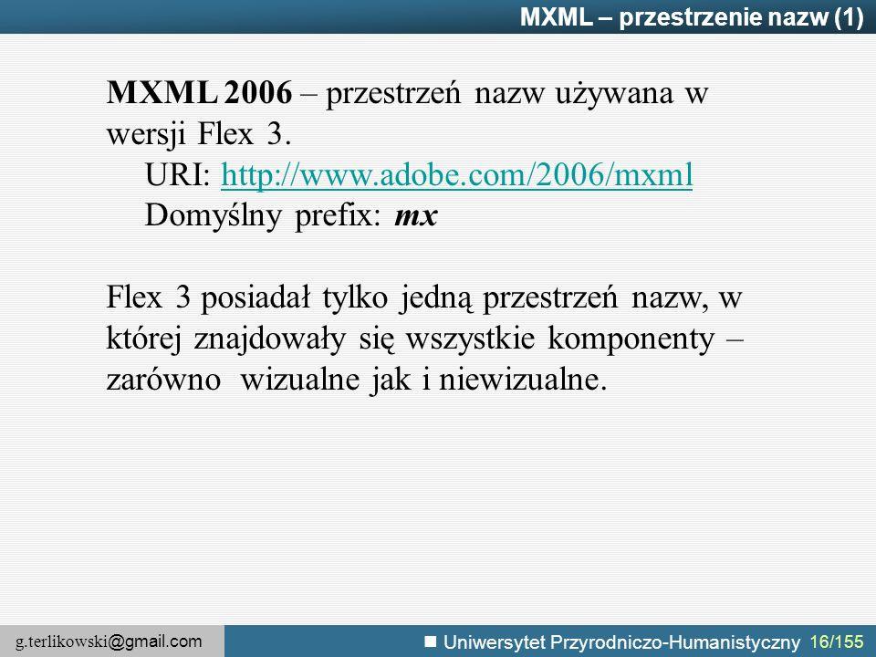 g.terlikowski @gmail.com Uniwersytet Przyrodniczo-Humanistyczny 16/155 MXML – przestrzenie nazw (1) MXML 2006 – przestrzeń nazw używana w wersji Flex 3.