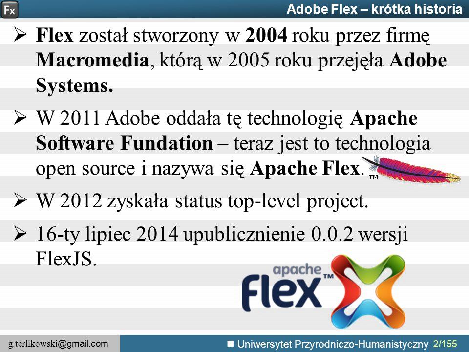 g.terlikowski @gmail.com Uniwersytet Przyrodniczo-Humanistyczny 73/155 Adobe Flex – efekty przejścia – zastosowanie Przykładowymi efektami są: 1.Rozjaśnianie lub ściemnianie, 2.Przemieszczanie lub skalowanie komponentu, 3.Obracanie komponentu, 4.Powiększanie, 5.Zamazywanie z lewej, z prawej, z góry lub z dołu, 6.Inne efekty, takie jak poświata, czy przysłona irysowa, 7.Efekty dźwiękowe Typowymi zastosowaniami animacji są: 1.Wygładzanie zmian wyglądu interfejsu aplikacji, 2.Dodawanie obiektu do widoku, 3.Usuwanie obiektu z widoku, 4.Zmiana wyglądu danego obiektu.