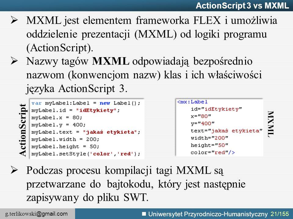 g.terlikowski @gmail.com Uniwersytet Przyrodniczo-Humanistyczny 21/155 ActionScript 3 vs MXML  MXML jest elementem frameworka FLEX i umożliwia oddzielenie prezentacji (MXML) od logiki programu (ActionScript).