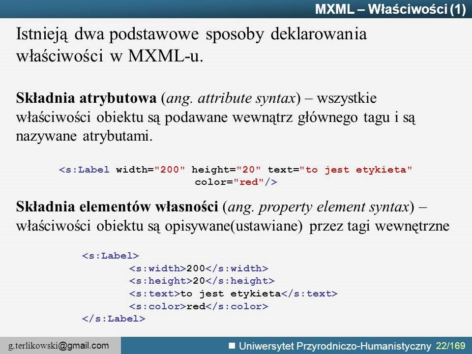 g.terlikowski @gmail.com Uniwersytet Przyrodniczo-Humanistyczny MXML – Właściwości (1) Istnieją dwa podstawowe sposoby deklarowania właściwości w MXML-u.