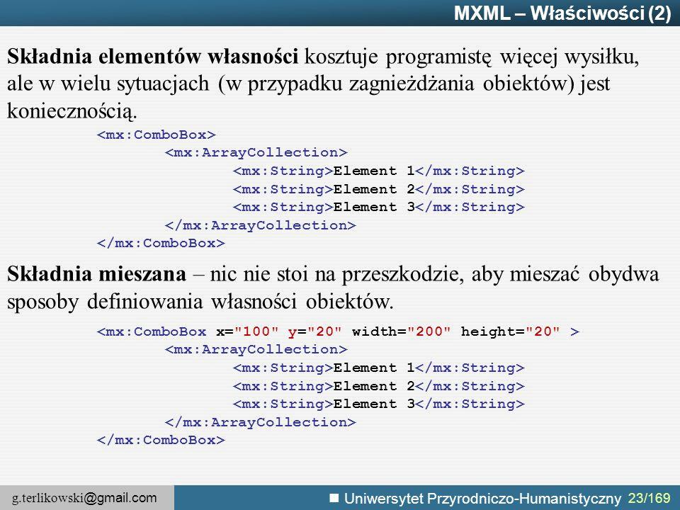 g.terlikowski @gmail.com Uniwersytet Przyrodniczo-Humanistyczny MXML – Właściwości (2) Składnia elementów własności kosztuje programistę więcej wysiłku, ale w wielu sytuacjach (w przypadku zagnieżdżania obiektów) jest koniecznością.
