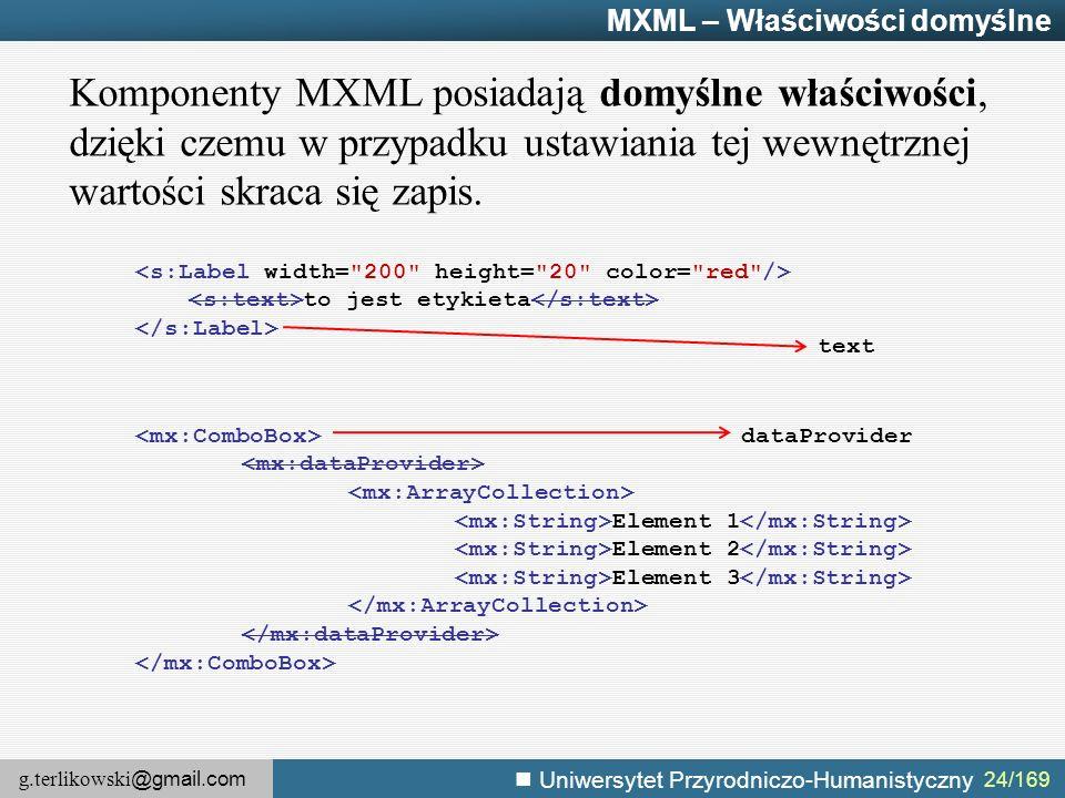 g.terlikowski @gmail.com Uniwersytet Przyrodniczo-Humanistyczny MXML – Właściwości domyślne Komponenty MXML posiadają domyślne właściwości, dzięki czemu w przypadku ustawiania tej wewnętrznej wartości skraca się zapis.
