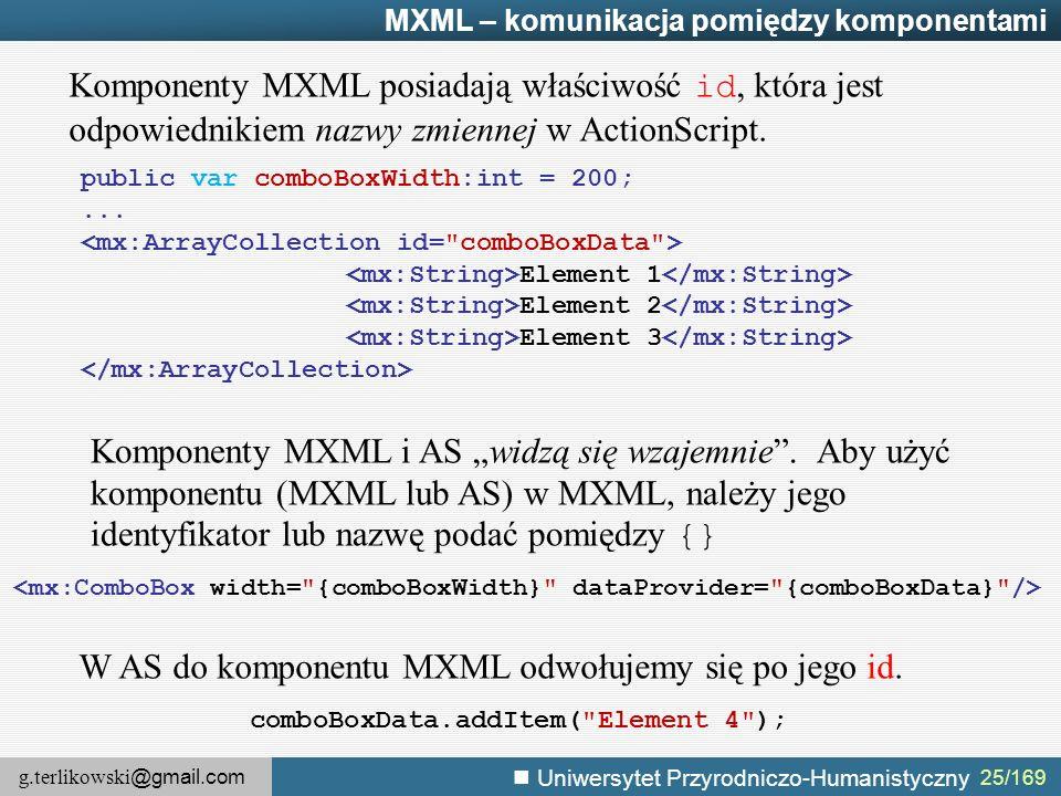 g.terlikowski @gmail.com Uniwersytet Przyrodniczo-Humanistyczny MXML – komunikacja pomiędzy komponentami Komponenty MXML posiadają właściwość id, która jest odpowiednikiem nazwy zmiennej w ActionScript.