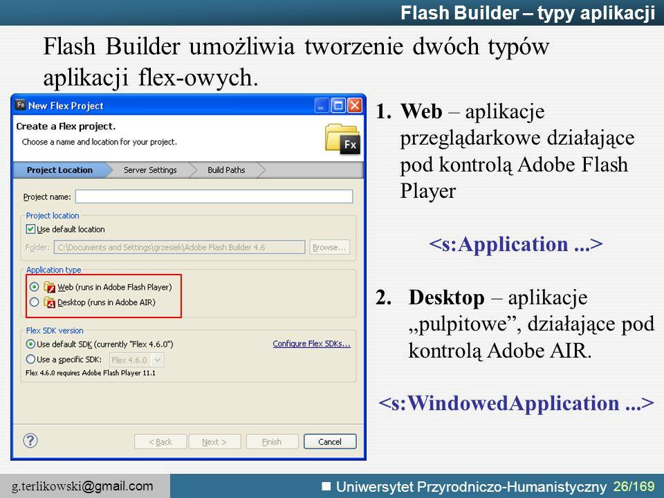 g.terlikowski @gmail.com Uniwersytet Przyrodniczo-Humanistyczny Flash Builder – typy aplikacji Flash Builder umożliwia tworzenie dwóch typów aplikacji flex-owych.