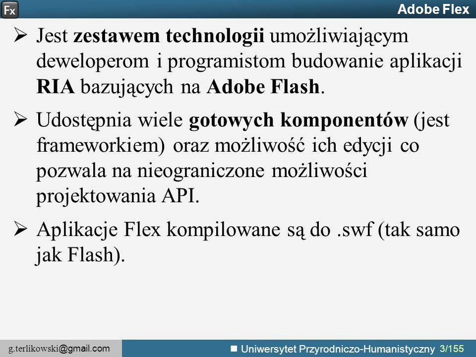 g.terlikowski @gmail.com Uniwersytet Przyrodniczo-Humanistyczny 144/155 Aplikacja Flex jako warstwa prezentacji Aby komponent Java stał się zdalnym miejscem docelowym (usługą) należy w pliku WebContent/WEB-INF/flex/remoting- config.xml dodać węzeł Po uruchomieniu serwera (np.Tomcat), BlazeDS wystawi klasę Java jako zdalne miejsce docelowe o identyfikatorze VehicleServiceDestination....