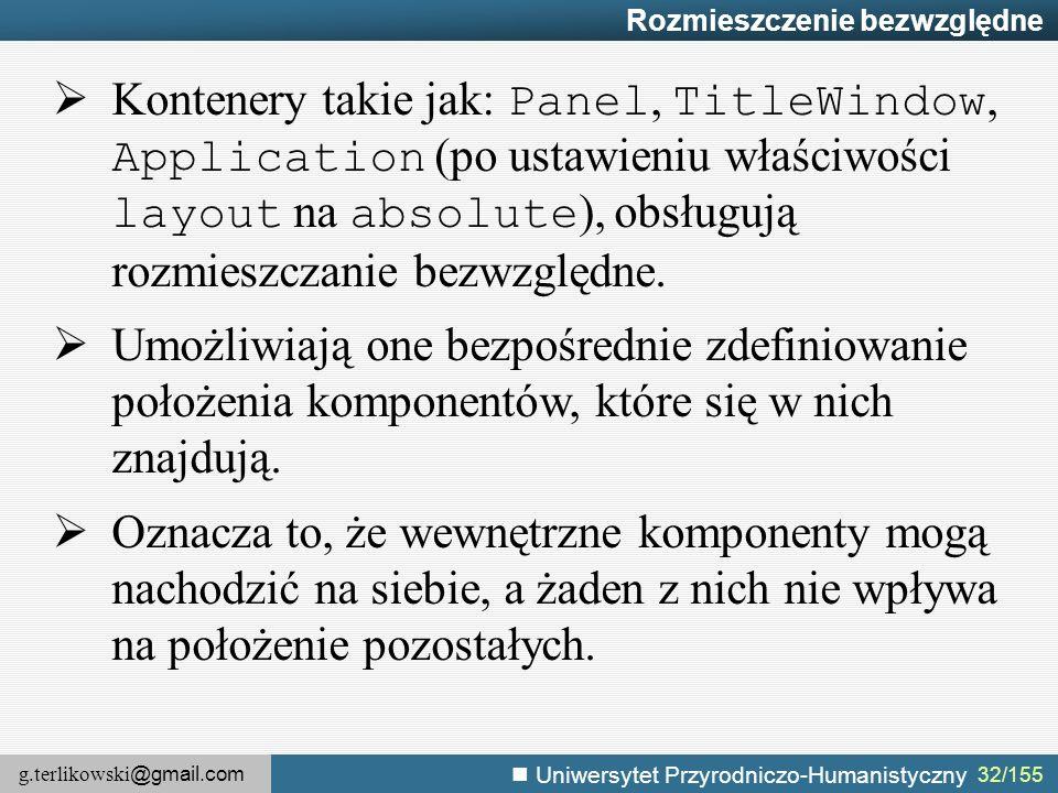 g.terlikowski @gmail.com Uniwersytet Przyrodniczo-Humanistyczny 32/155 Rozmieszczenie bezwzględne  Kontenery takie jak: Panel, TitleWindow, Application (po ustawieniu właściwości layout na absolute ), obsługują rozmieszczanie bezwzględne.
