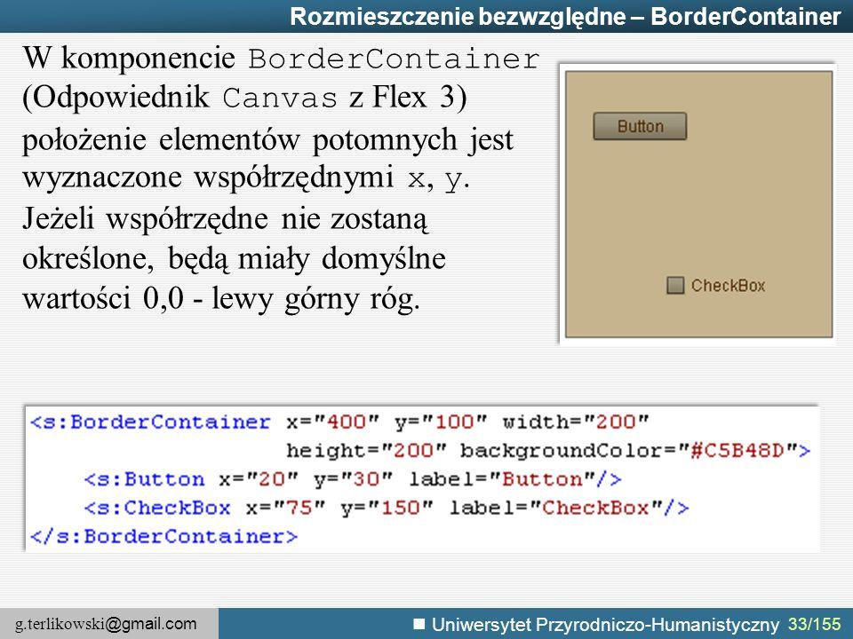 g.terlikowski @gmail.com Uniwersytet Przyrodniczo-Humanistyczny 33/155 Rozmieszczenie bezwzględne – BorderContainer W komponencie BorderContainer (Odpowiednik Canvas z Flex 3) położenie elementów potomnych jest wyznaczone współrzędnymi x, y.