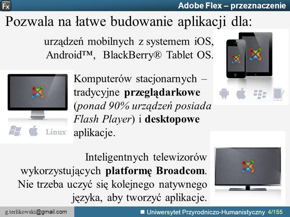g.terlikowski @gmail.com Uniwersytet Przyrodniczo-Humanistyczny 4/155 Adobe Flex – przeznaczenie Pozwala na łatwe budowanie aplikacji dla: Inteligentnych telewizorów wykorzystujących platformę Broadcom.