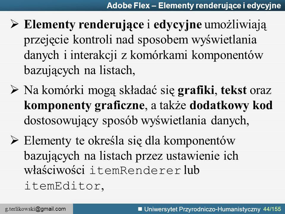 g.terlikowski @gmail.com Uniwersytet Przyrodniczo-Humanistyczny 44/155 Adobe Flex – Elementy renderujące i edycyjne  Elementy renderujące i edycyjne